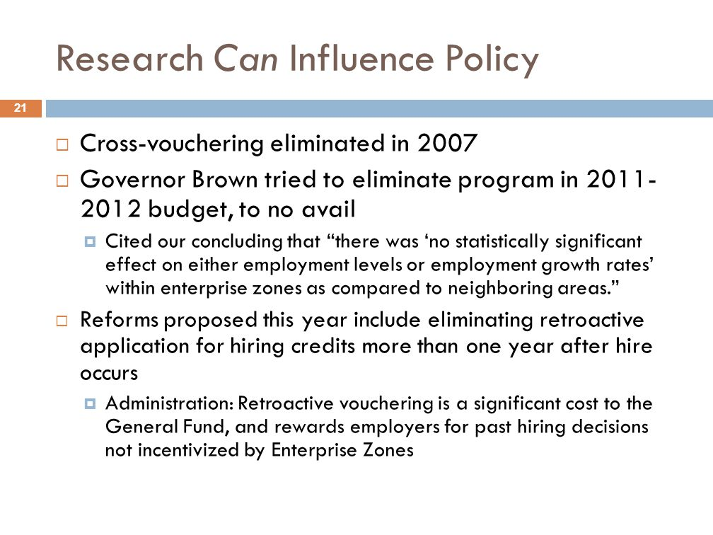 Research Can Influence Policy 21  Cross-vouchering eliminated in 2007  Governor Brown tried to eliminate program in 2011- 2012 budget, to no avail  Cited our concluding that there was 'no statistically significant effect on either employment levels or employment growth rates' within enterprise zones as compared to neighboring areas.  Reforms proposed this year include eliminating retroactive application for hiring credits more than one year after hire occurs  Administration: Retroactive vouchering is a significant cost to the General Fund, and rewards employers for past hiring decisions not incentivized by Enterprise Zones