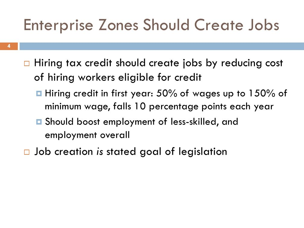 Enterprise Zones Should Create Jobs 4  Hiring tax credit should create jobs by reducing cost of hiring workers eligible for credit  Hiring credit in first year: 50% of wages up to 150% of minimum wage, falls 10 percentage points each year  Should boost employment of less-skilled, and employment overall  Job creation is stated goal of legislation