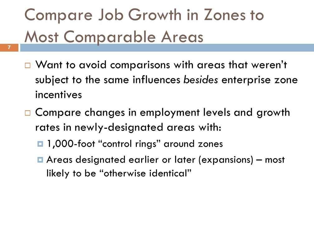 Compare Job Growth in Zones to Most Comparable Areas 7  Want to avoid comparisons with areas that weren't subject to the same influences besides enterprise zone incentives  Compare changes in employment levels and growth rates in newly-designated areas with:  1,000-foot control rings around zones  Areas designated earlier or later (expansions) – most likely to be otherwise identical