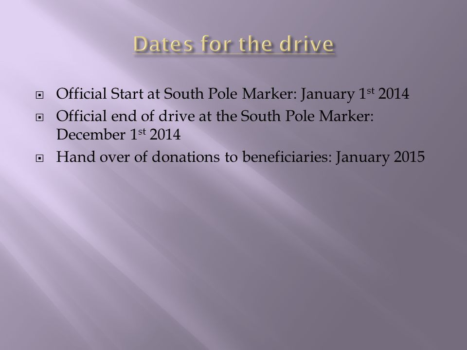  Official Start at South Pole Marker: January 1 st 2014  Official end of drive at the South Pole Marker: December 1 st 2014  Hand over of donations to beneficiaries: January 2015