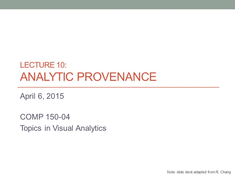 LECTURE 10: ANALYTIC PROVENANCE April 6, 2015 COMP 150-04 Topics in Visual Analytics Note: slide deck adapted from R.