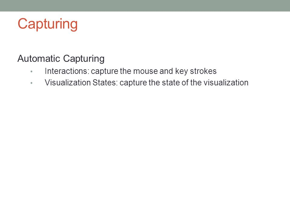 Capturing Automatic Capturing Interactions: capture the mouse and key strokes Visualization States: capture the state of the visualization