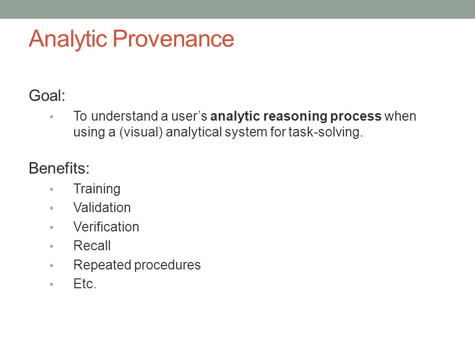 Analytic Provenance Goal: To understand a user's analytic reasoning process when using a (visual) analytical system for task-solving.