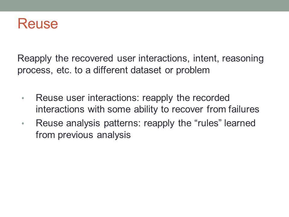 Reuse Reapply the recovered user interactions, intent, reasoning process, etc.