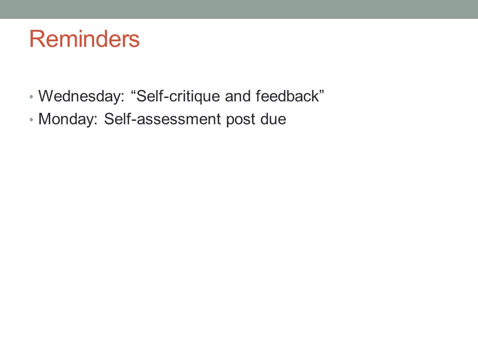 Reminders Wednesday: Self-critique and feedback Monday: Self-assessment post due