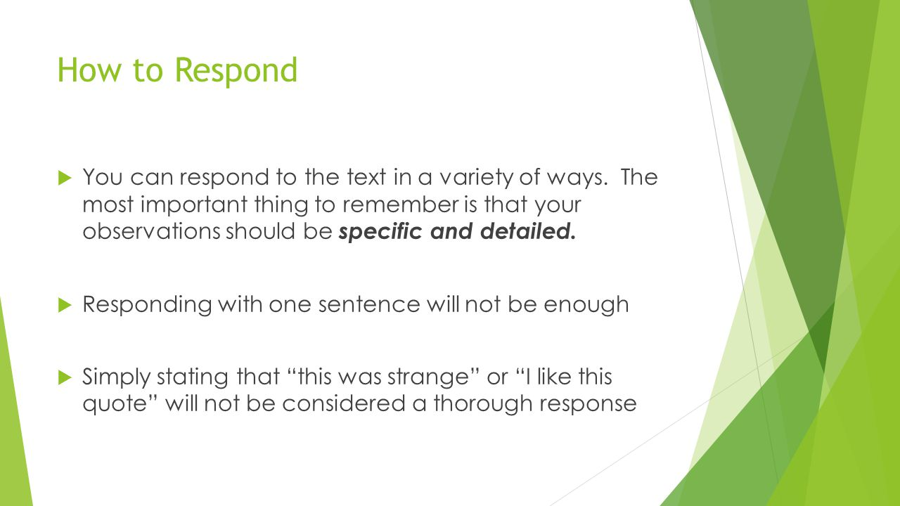 Types of Responses - Basic  Raise questions about the beliefs and values implied in the text  Give your personal reactions to the passage  Discuss the words, ideas, or actions of the author or character(s)  Write about what it makes you think or feel  Agree or disagree with a character or the author