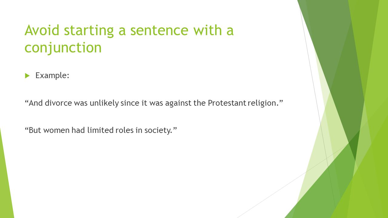 Avoid starting a sentence with a conjunction  Example: And divorce was unlikely since it was against the Protestant religion. But women had limited roles in society.