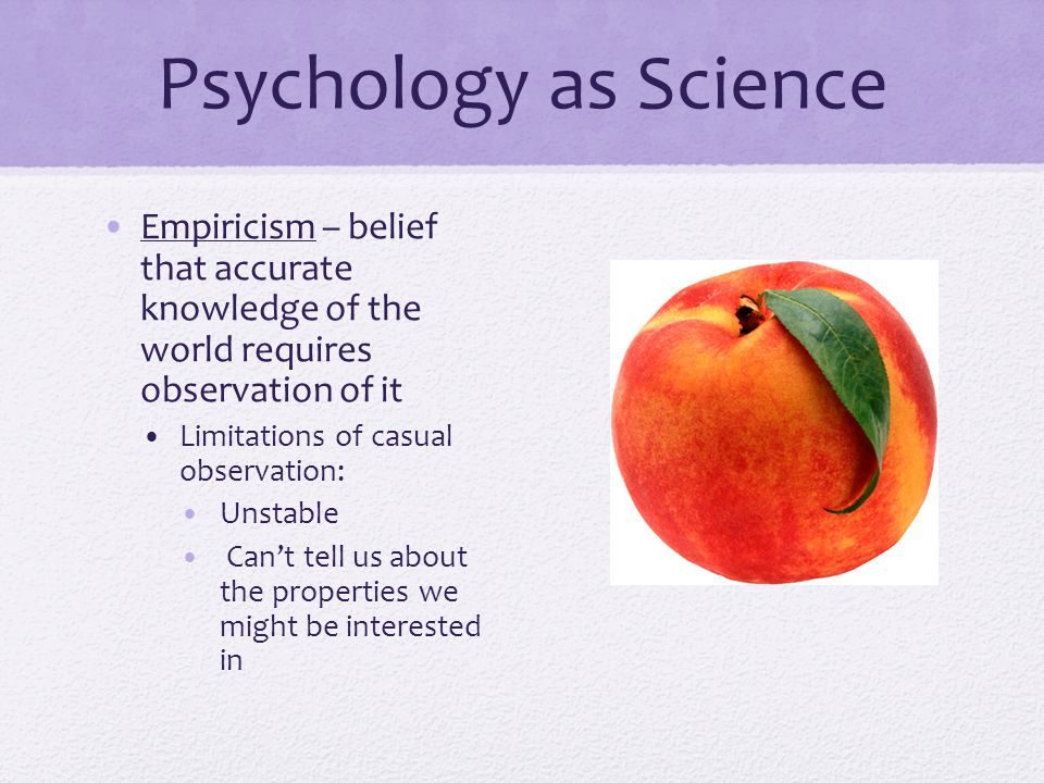 Psychology as Science Empiricism – belief that accurate knowledge of the world requires observation of it Limitations of casual observation: Unstable