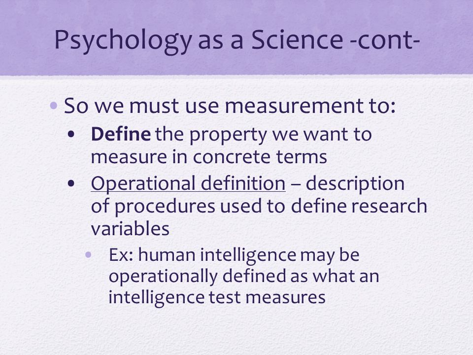 Psychology as a Science -cont- So we must use measurement to: Define the property we want to measure in concrete terms Operational definition – descri
