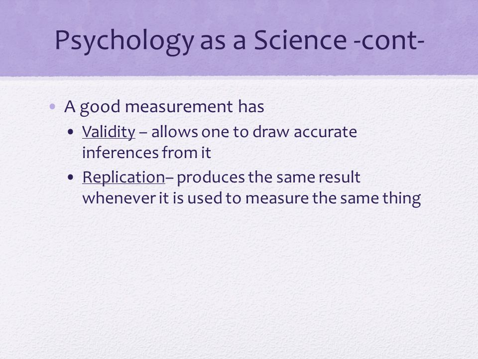 Psychology as a Science -cont- A good measurement has Validity – allows one to draw accurate inferences from it Replication– produces the same result