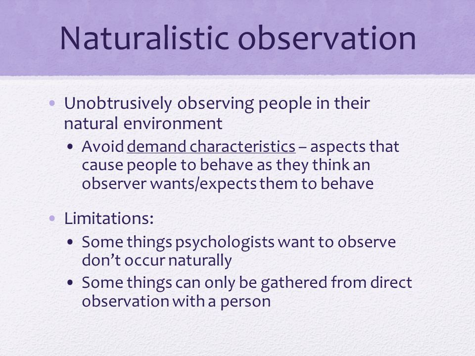 Naturalistic observation Unobtrusively observing people in their natural environment Avoid demand characteristics – aspects that cause people to behav