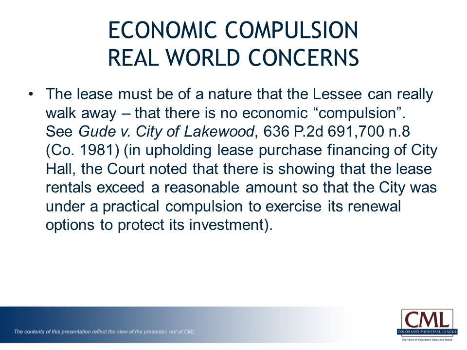 ECONOMIC COMPULSION REAL WORLD CONCERNS The lease must be of a nature that the Lessee can really walk away – that there is no economic compulsion .