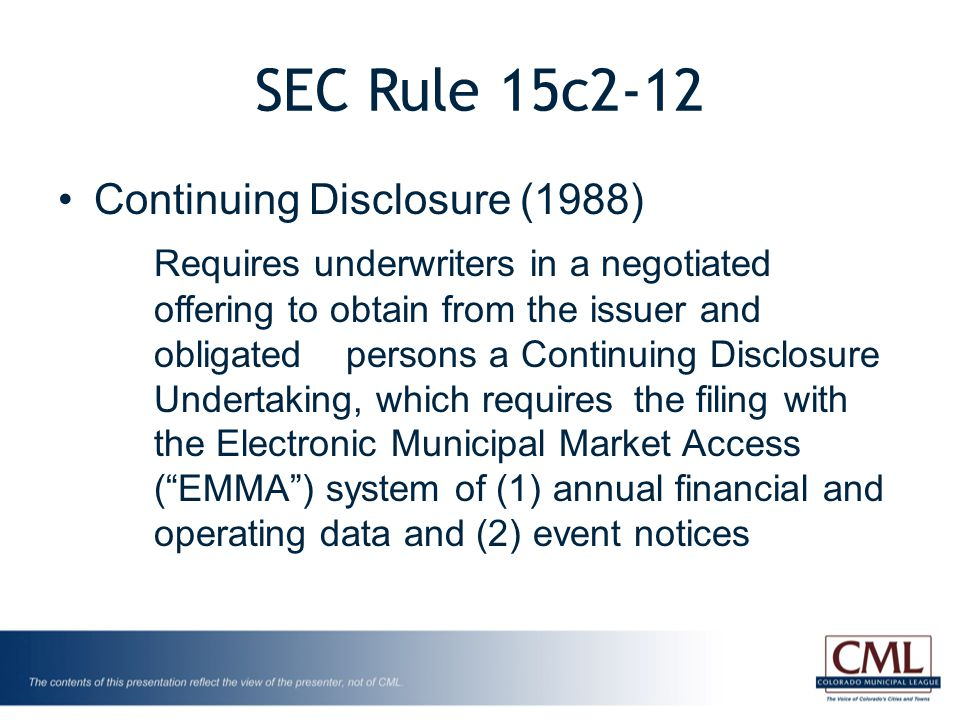 SEC Rule 15c2-12 Continuing Disclosure (1988) Requires underwriters in a negotiated offering to obtain from the issuer and obligated persons a Continuing Disclosure Undertaking, which requires the filing with the Electronic Municipal Market Access ( EMMA ) system of (1) annual financial and operating data and (2) event notices