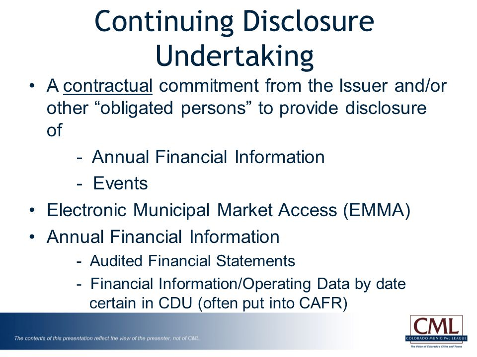 Continuing Disclosure Undertaking A contractual commitment from the Issuer and/or other obligated persons to provide disclosure of - Annual Financial Information - Events Electronic Municipal Market Access (EMMA) Annual Financial Information - Audited Financial Statements - Financial Information/Operating Data by date certain in CDU (often put into CAFR)
