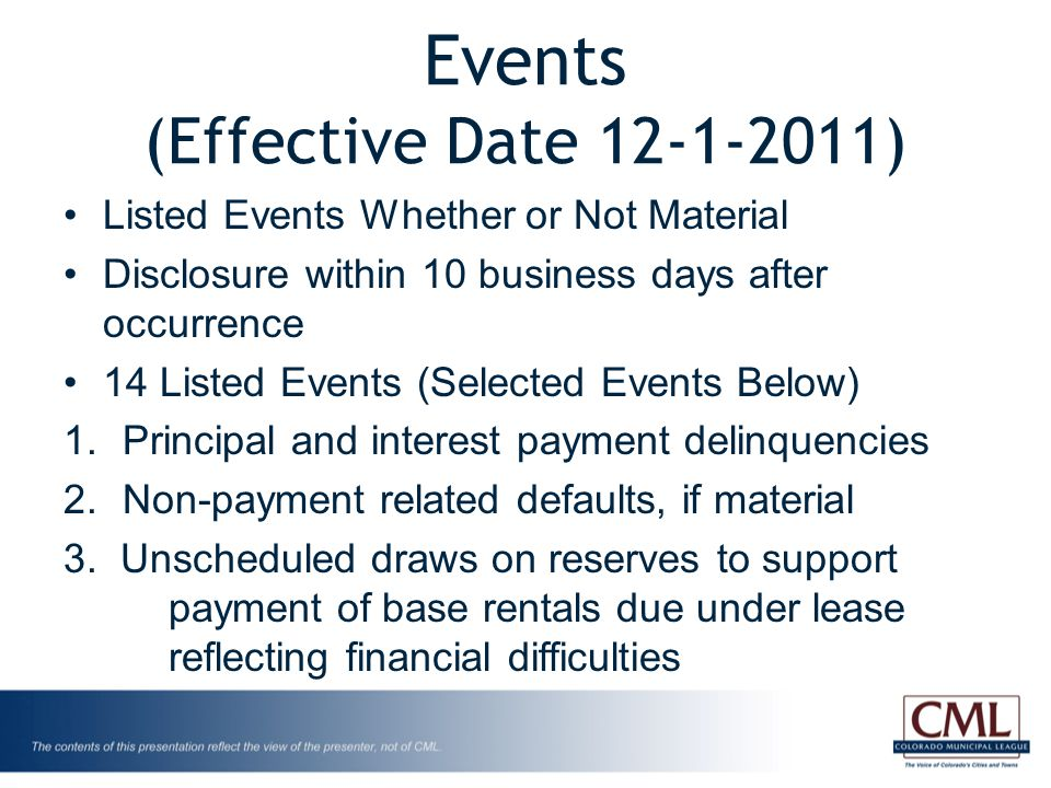 Events (Effective Date 12-1-2011) Listed Events Whether or Not Material Disclosure within 10 business days after occurrence 14 Listed Events (Selected Events Below) 1.Principal and interest payment delinquencies 2.Non-payment related defaults, if material 3.