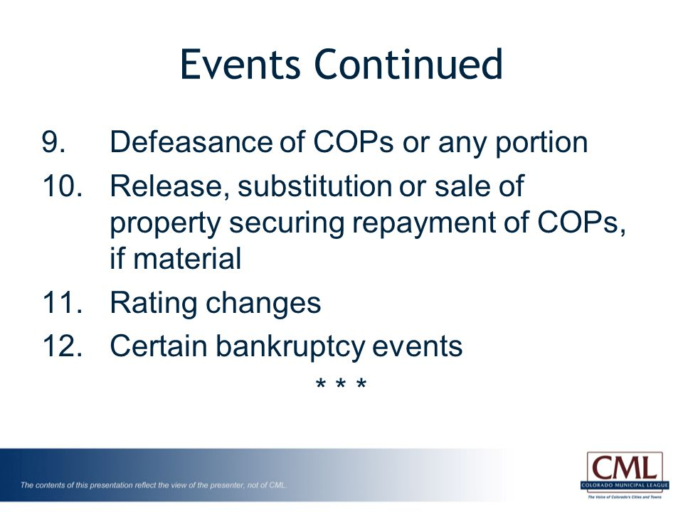 Events Continued 9.Defeasance of COPs or any portion 10.Release, substitution or sale of property securing repayment of COPs, if material 11.Rating changes 12.Certain bankruptcy events * * *