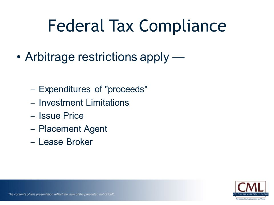 Federal Tax Compliance Arbitrage restrictions apply — ‒ Expenditures of proceeds ‒ Investment Limitations ‒ Issue Price ‒ Placement Agent ‒ Lease Broker