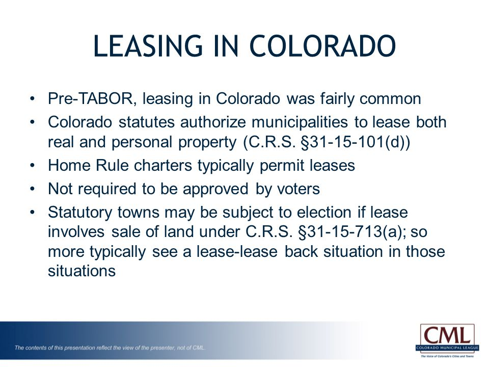 LEASING IN COLORADO Pre-TABOR, leasing in Colorado was fairly common Colorado statutes authorize municipalities to lease both real and personal property (C.R.S.