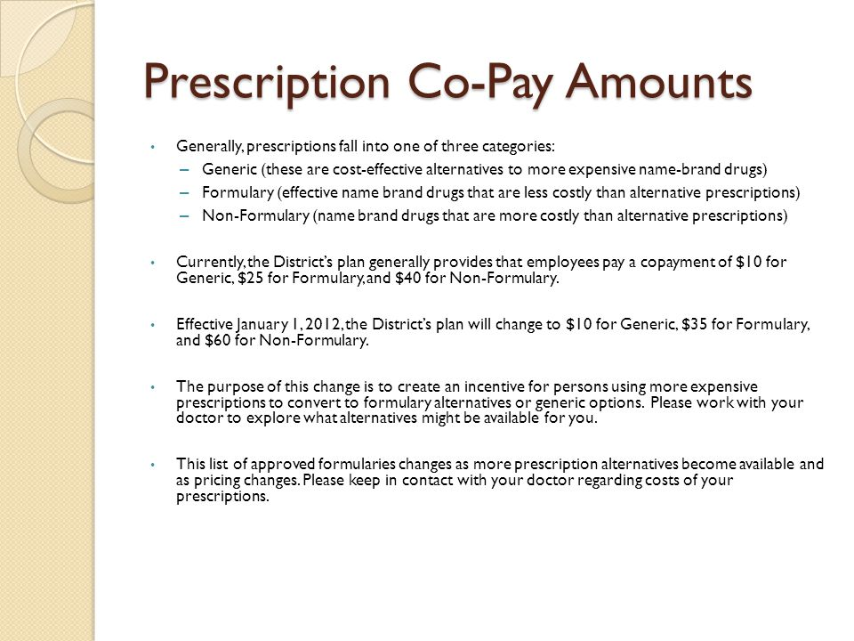 Prescription Co-Pay Amounts Generally, prescriptions fall into one of three categories: – Generic (these are cost-effective alternatives to more expensive name-brand drugs) – Formulary (effective name brand drugs that are less costly than alternative prescriptions) – Non-Formulary (name brand drugs that are more costly than alternative prescriptions) Currently, the District's plan generally provides that employees pay a copayment of $10 for Generic, $25 for Formulary, and $40 for Non-Formulary.