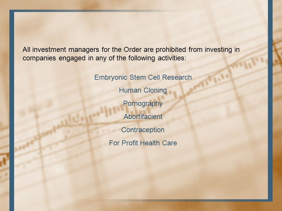All investment managers for the Order are prohibited from investing in companies engaged in any of the following activities: Embryonic Stem Cell Research Human Cloning Pornography Abortifacient Contraception For Profit Health Care