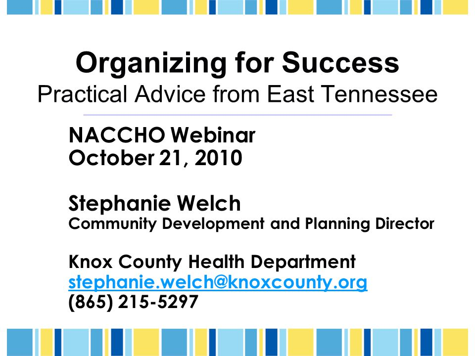 Organizing for Success Practical Advice from East Tennessee NACCHO Webinar October 21, 2010 Stephanie Welch Community Development and Planning Director Knox County Health Department stephanie.welch@knoxcounty.org (865) 215-5297
