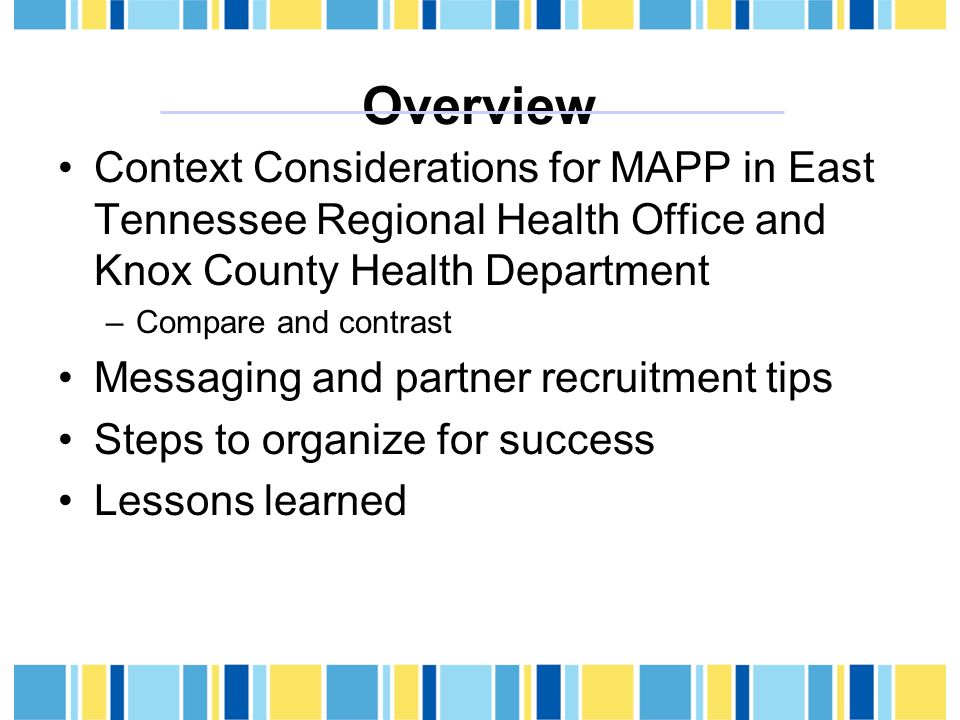 Overview Context Considerations for MAPP in East Tennessee Regional Health Office and Knox County Health Department –Compare and contrast Messaging and partner recruitment tips Steps to organize for success Lessons learned