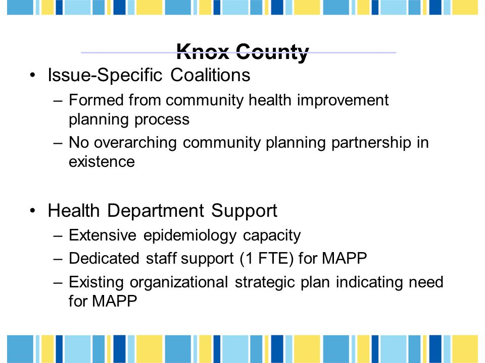 Knox County Issue-Specific Coalitions –Formed from community health improvement planning process –No overarching community planning partnership in existence Health Department Support –Extensive epidemiology capacity –Dedicated staff support (1 FTE) for MAPP –Existing organizational strategic plan indicating need for MAPP