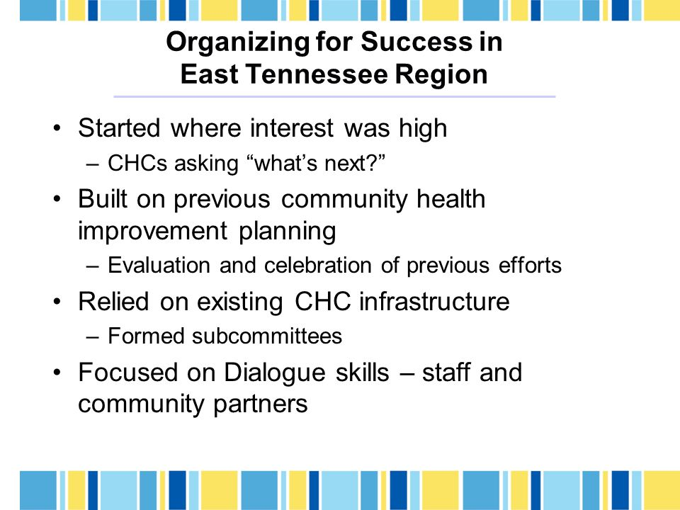 Organizing for Success in East Tennessee Region Started where interest was high –CHCs asking what's next Built on previous community health improvement planning –Evaluation and celebration of previous efforts Relied on existing CHC infrastructure –Formed subcommittees Focused on Dialogue skills – staff and community partners