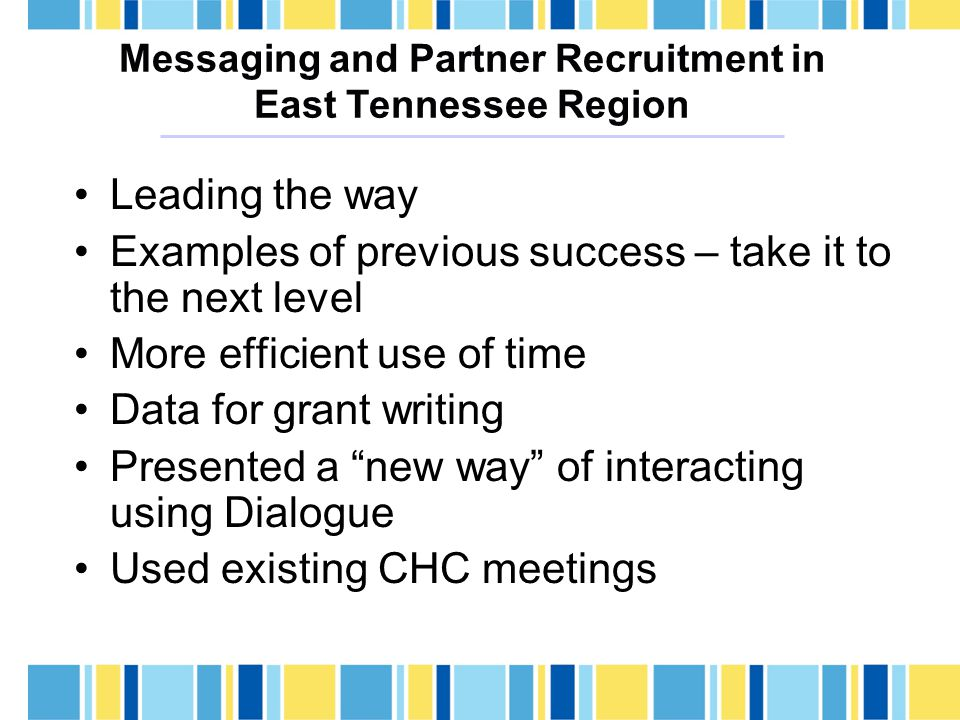 Messaging and Partner Recruitment in East Tennessee Region Leading the way Examples of previous success – take it to the next level More efficient use of time Data for grant writing Presented a new way of interacting using Dialogue Used existing CHC meetings