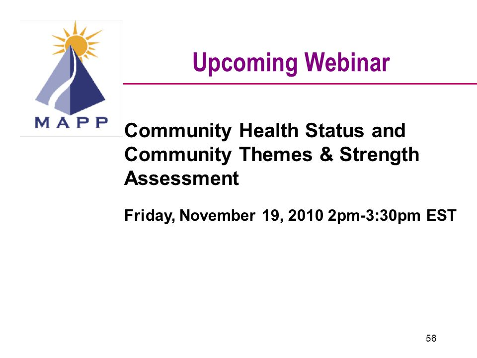 Upcoming Webinar Community Health Status and Community Themes & Strength Assessment Friday, November 19, 2010 2pm-3:30pm EST 56