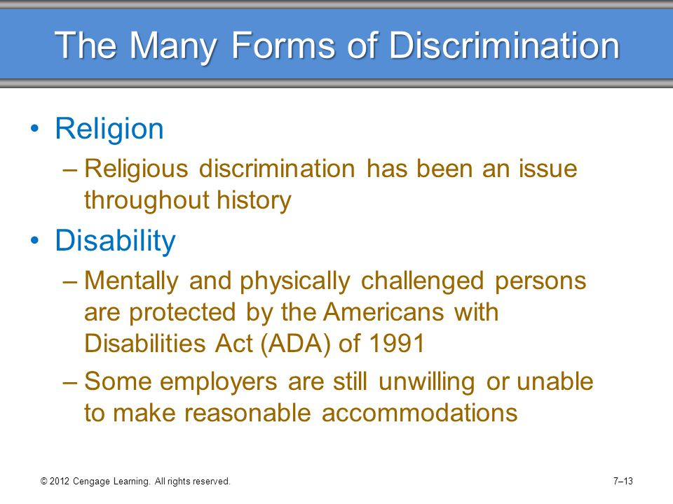 The Many Forms of Discrimination Sexual Orientation –No federal law forbids workplace discrimination against sexual orientation –Employers have established policies and city and state governments enacted laws Subtle Forms of Discrimination –No legal protection for subtle discrimination What are examples of subtle discrimination.
