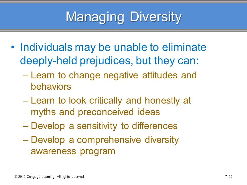 Managing Diversity Individuals may be unable to eliminate deeply-held prejudices, but they can: –Learn to change negative attitudes and behaviors –Lea