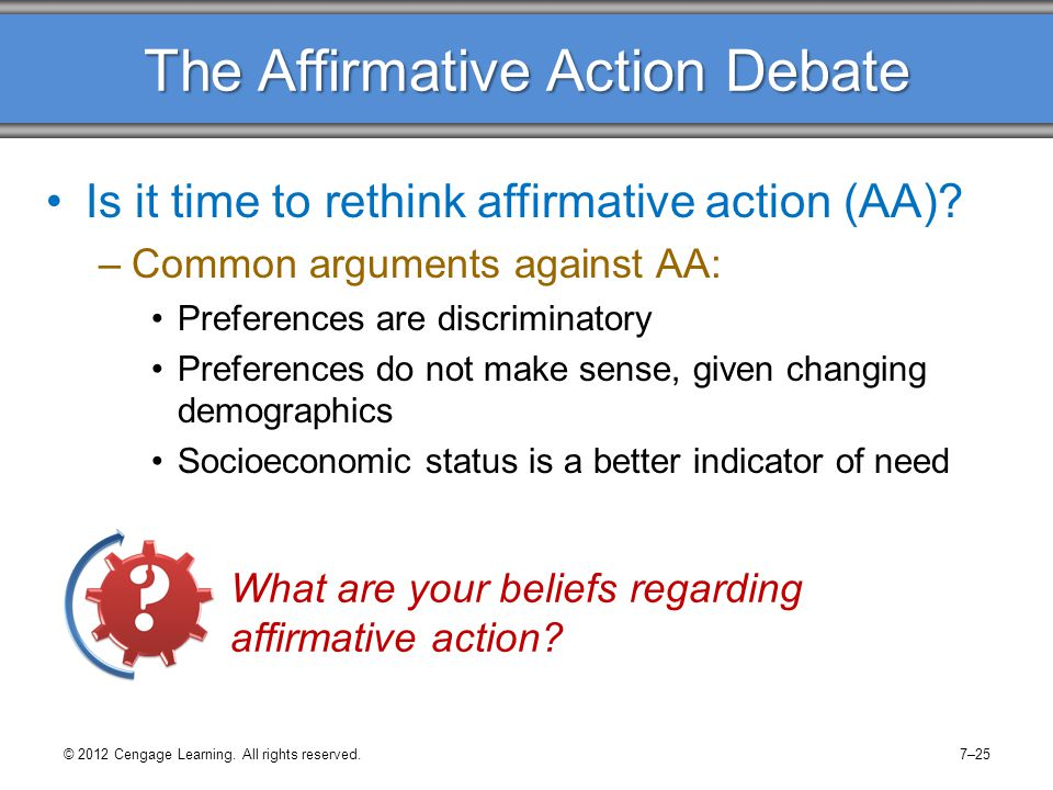 The Affirmative Action Debate Is it time to rethink affirmative action (AA)? –Common arguments against AA: Preferences are discriminatory Preferences