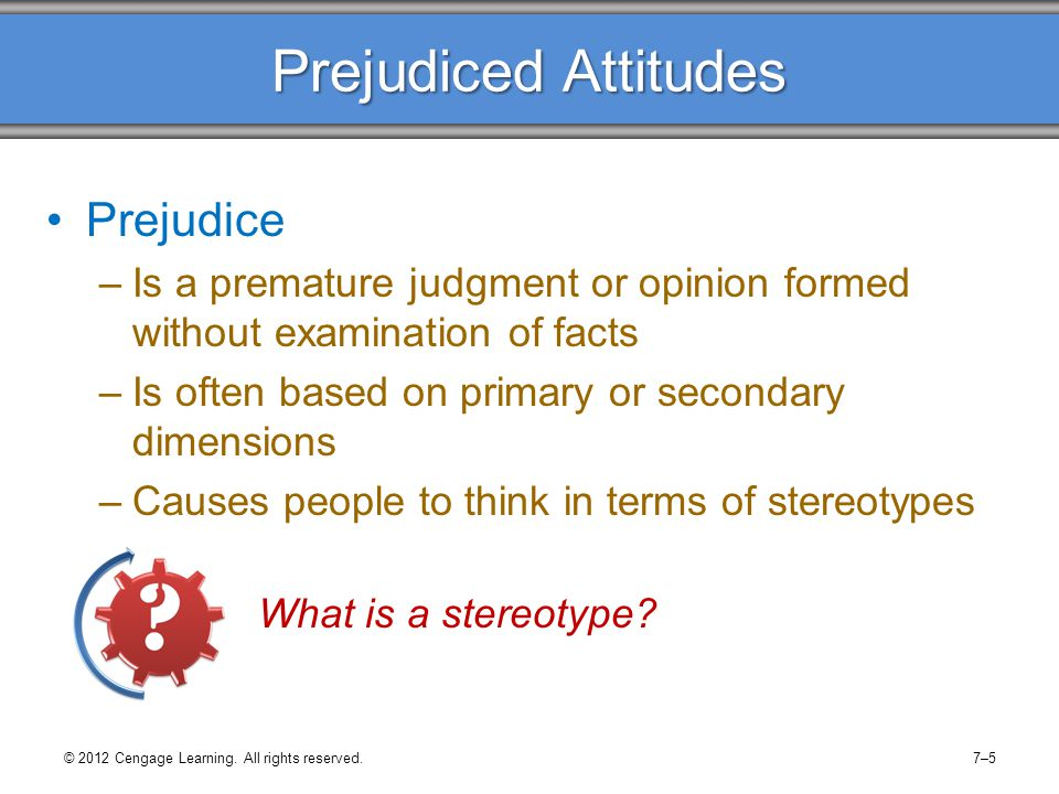 Prejudiced Attitudes Prejudice –Is a premature judgment or opinion formed without examination of facts –Is often based on primary or secondary dimensi