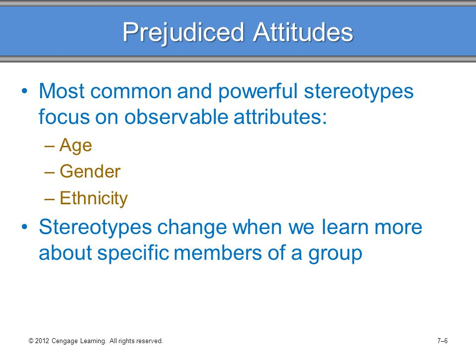Prejudiced Attitudes Most common and powerful stereotypes focus on observable attributes: –Age –Gender –Ethnicity Stereotypes change when we learn mor