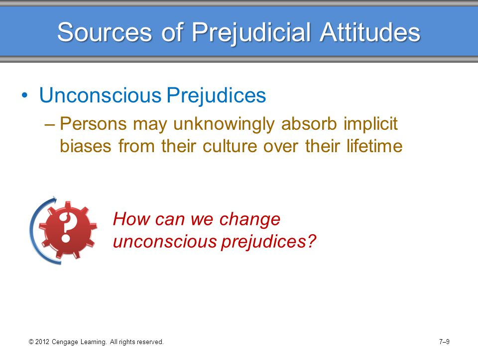 Sources of Prejudicial Attitudes Unconscious Prejudices –Persons may unknowingly absorb implicit biases from their culture over their lifetime How can