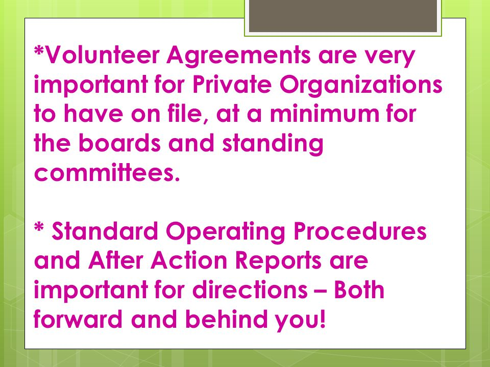 *Volunteer Agreements are very important for Private Organizations to have on file, at a minimum for the boards and standing committees.