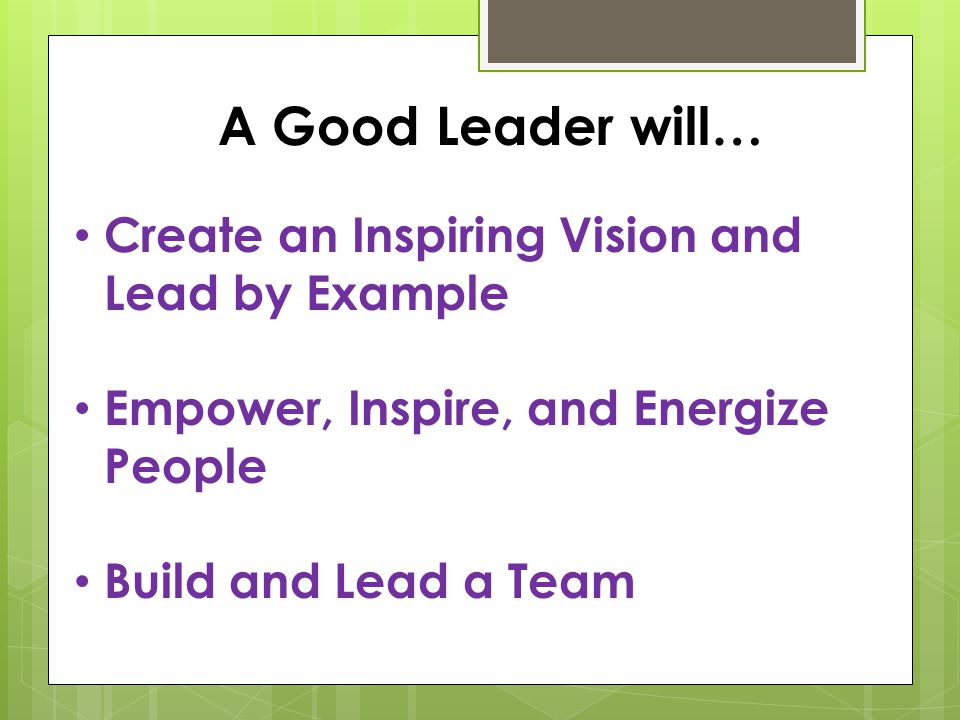 A Good Leader will… Create an Inspiring Vision and Lead by Example Empower, Inspire, and Energize People Build and Lead a Team