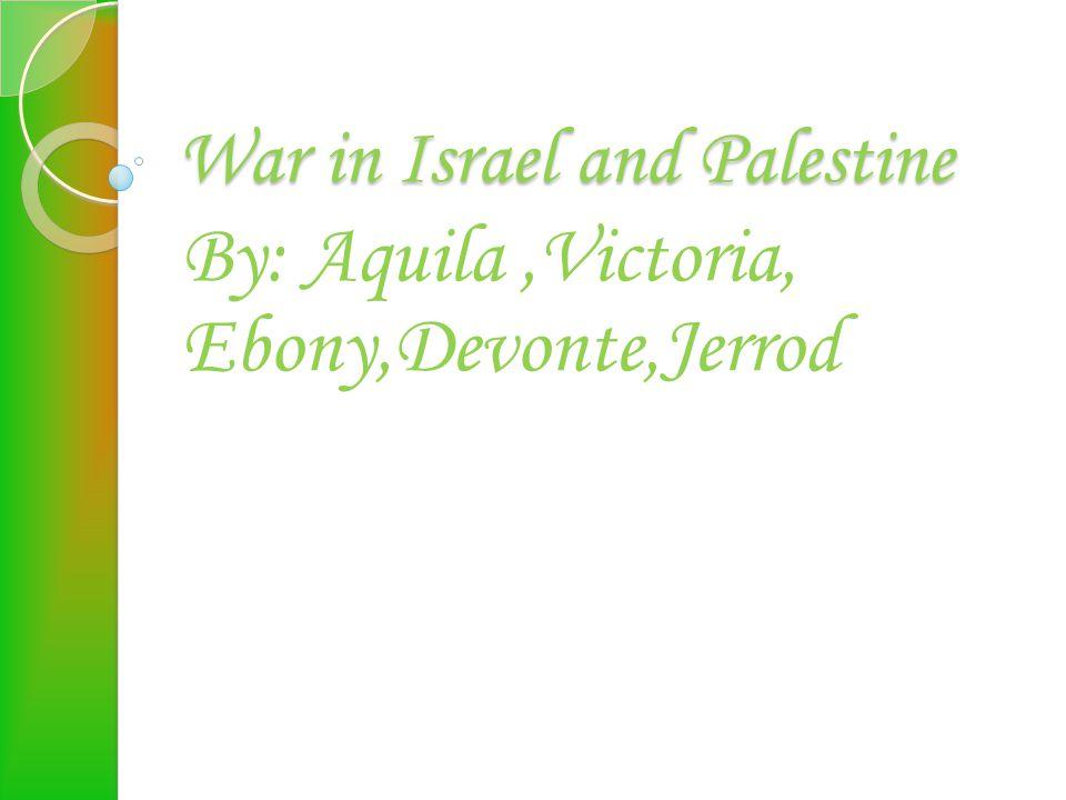 War in Israel and Palestine By: Aquila,Victoria, Ebony,Devonte,Jerrod