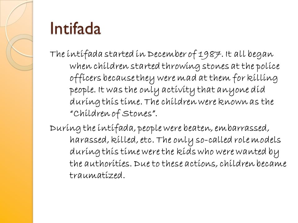 Intifada The intifada started in December of 1987. It all began when children started throwing stones at the police officers because they were mad at