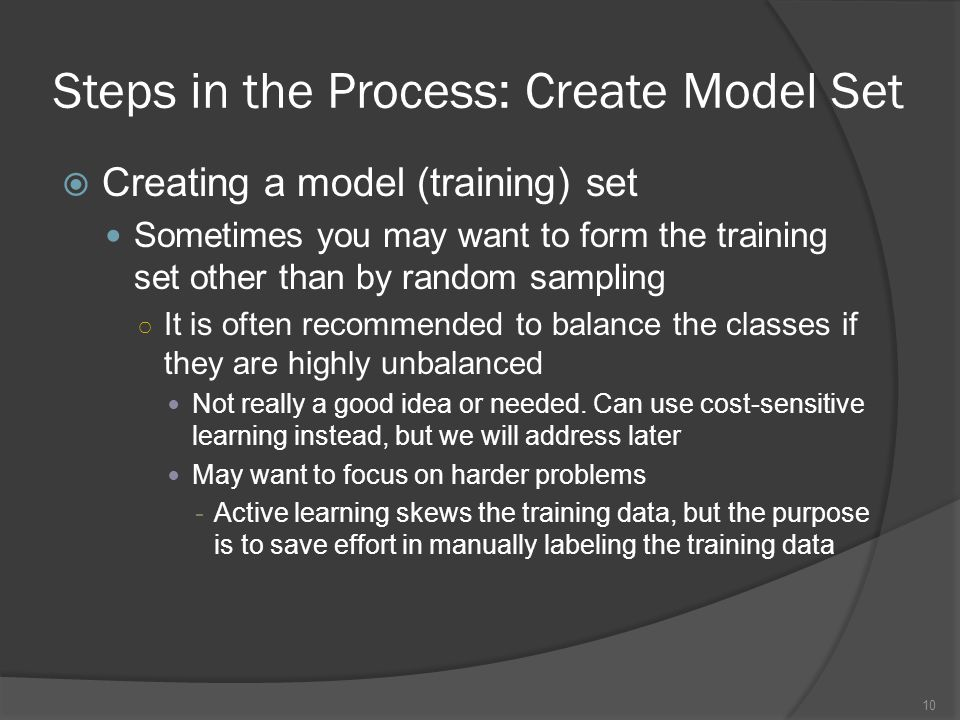 Steps in the Process: Create Model Set  Creating a model (training) set Sometimes you may want to form the training set other than by random sampling ○ It is often recommended to balance the classes if they are highly unbalanced Not really a good idea or needed.