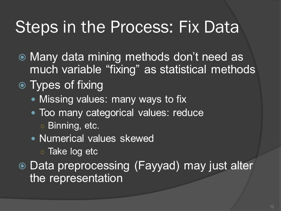 Steps in the Process: Fix Data  Many data mining methods don't need as much variable fixing as statistical methods  Types of fixing Missing values: many ways to fix Too many categorical values: reduce ○ Binning, etc.