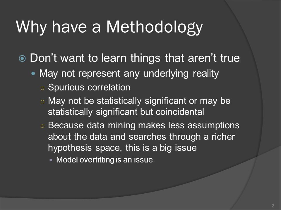 Why have a Methodology  Don't want to learn things that aren't true May not represent any underlying reality ○ Spurious correlation ○ May not be statistically significant or may be statistically significant but coincidental ○ Because data mining makes less assumptions about the data and searches through a richer hypothesis space, this is a big issue Model overfitting is an issue 2