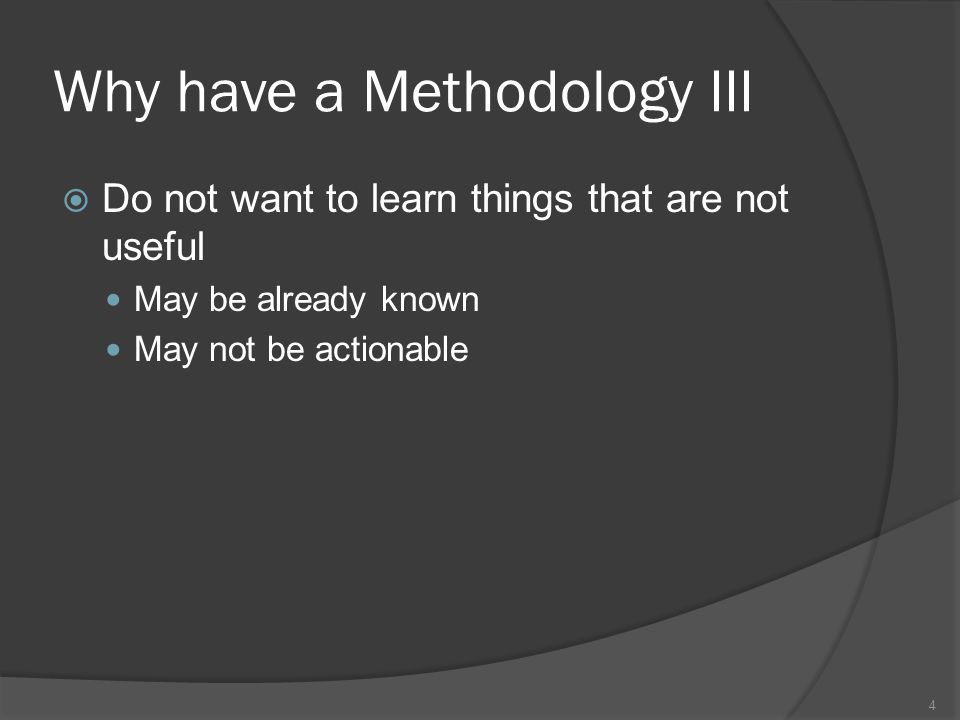 Why have a Methodology III  Do not want to learn things that are not useful May be already known May not be actionable 4
