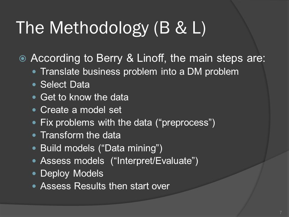 The Methodology (B & L)  According to Berry & Linoff, the main steps are: Translate business problem into a DM problem Select Data Get to know the data Create a model set Fix problems with the data ( preprocess ) Transform the data Build models ( Data mining ) Assess models ( Interpret/Evaluate ) Deploy Models Assess Results then start over 7
