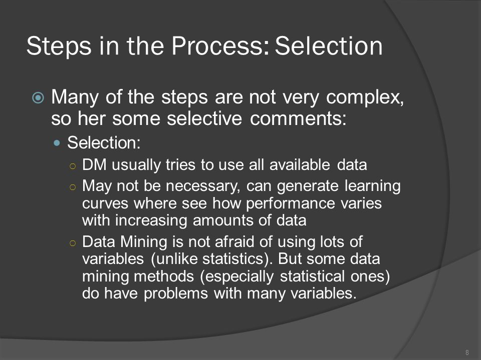 Steps in the Process: Know the Data  Getting to know the data: always useful and also helps make sure you understand the problem Data visualization can help Data mining is not really like a black box where the computer does all of the work ○ having or generating good features (variables) is critical.