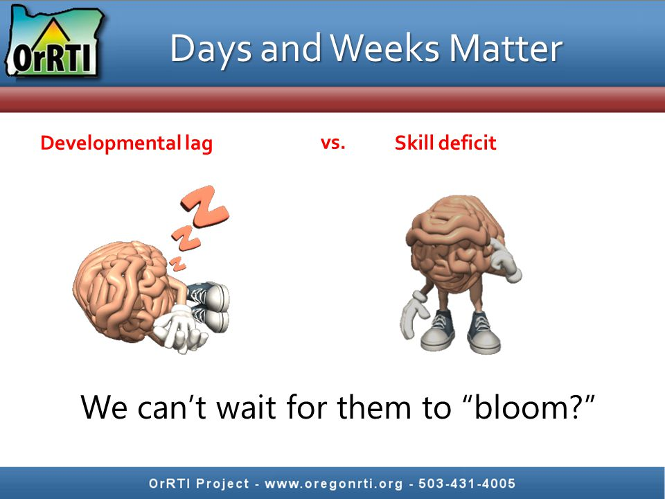 "Developmental lagSkill deficit Days and Weeks Matter We can't wait for them to ""bloom?"" vs."