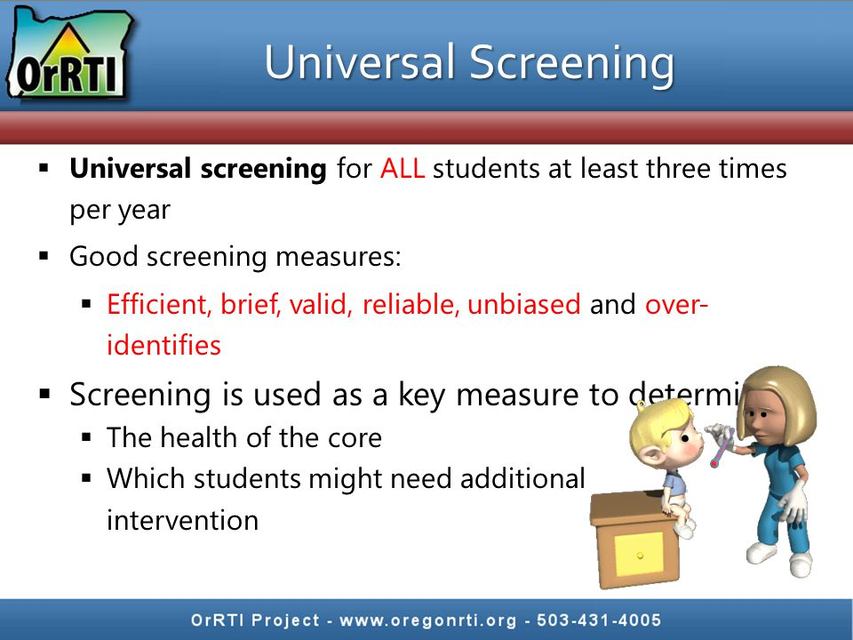 Universal Screening  Universal screening for ALL students at least three times per year  Good screening measures:  Efficient, brief, valid, reliabl