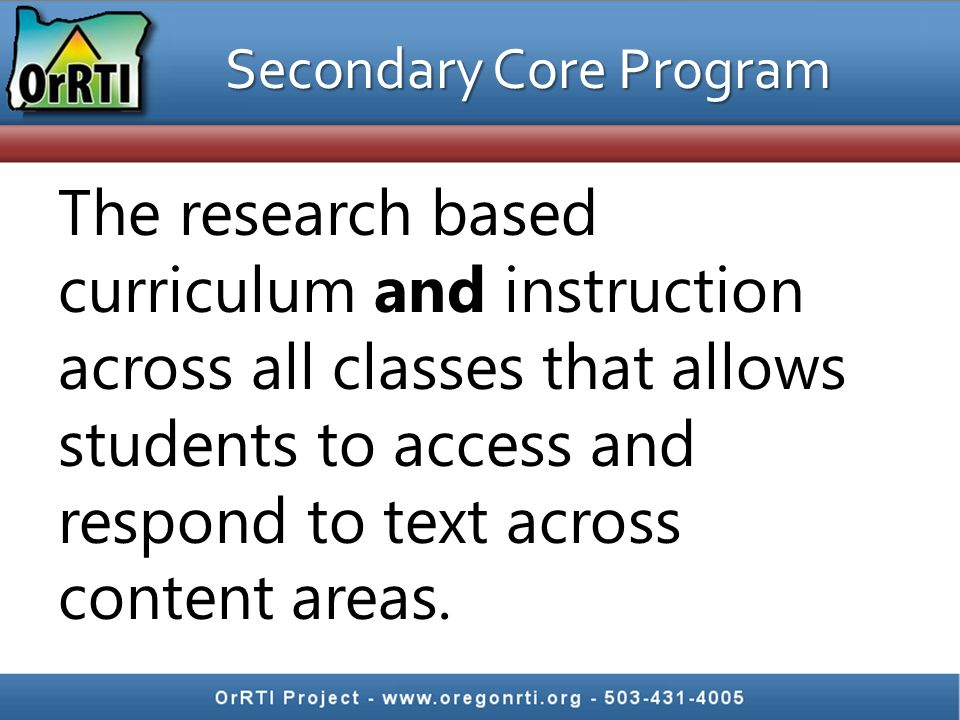 Secondary Core Program The research based curriculum and instruction across all classes that allows students to access and respond to text across cont