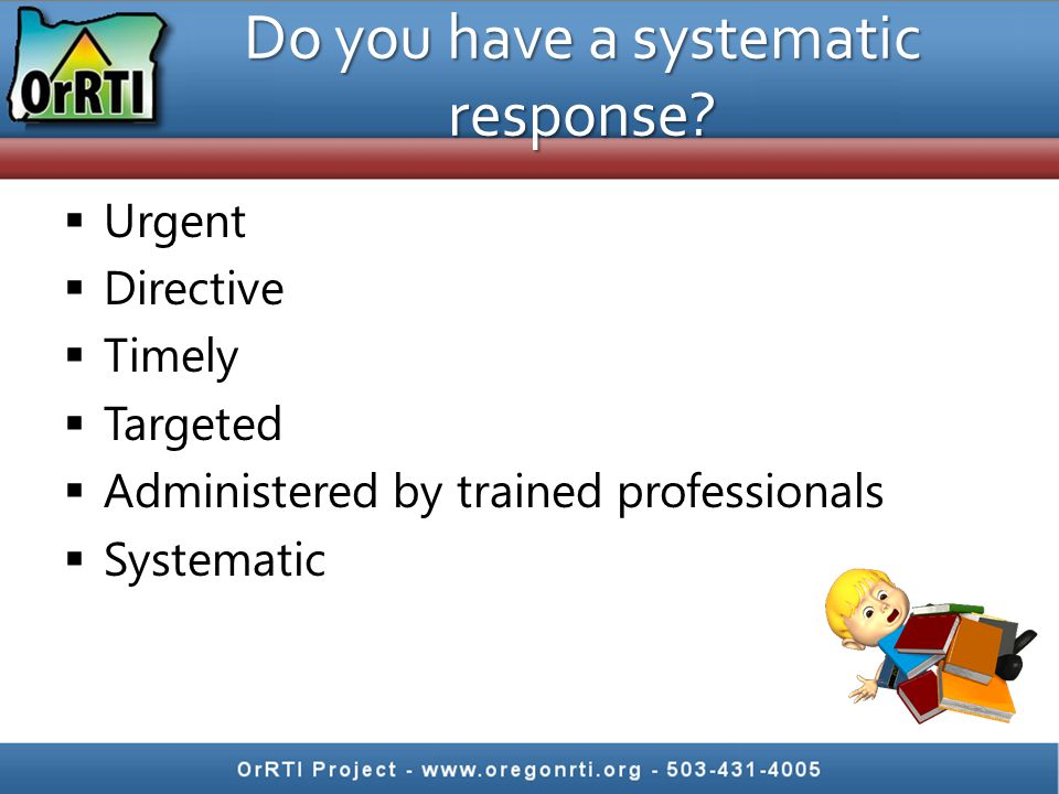 Do you have a systematic response?  Urgent  Directive  Timely  Targeted  Administered by trained professionals  Systematic